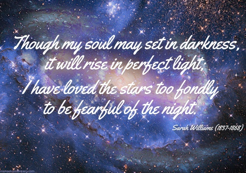 Though my soul may set in darkness, it will rise in perfect light; I have loved the stars to fondly to be fearful of the night.